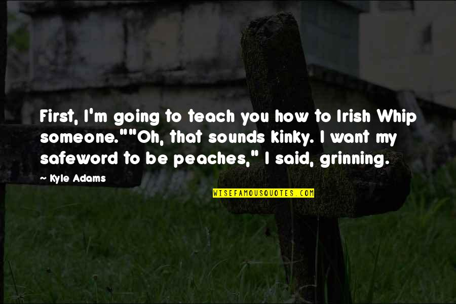 I Want Someone Quotes By Kyle Adams: First, I'm going to teach you how to