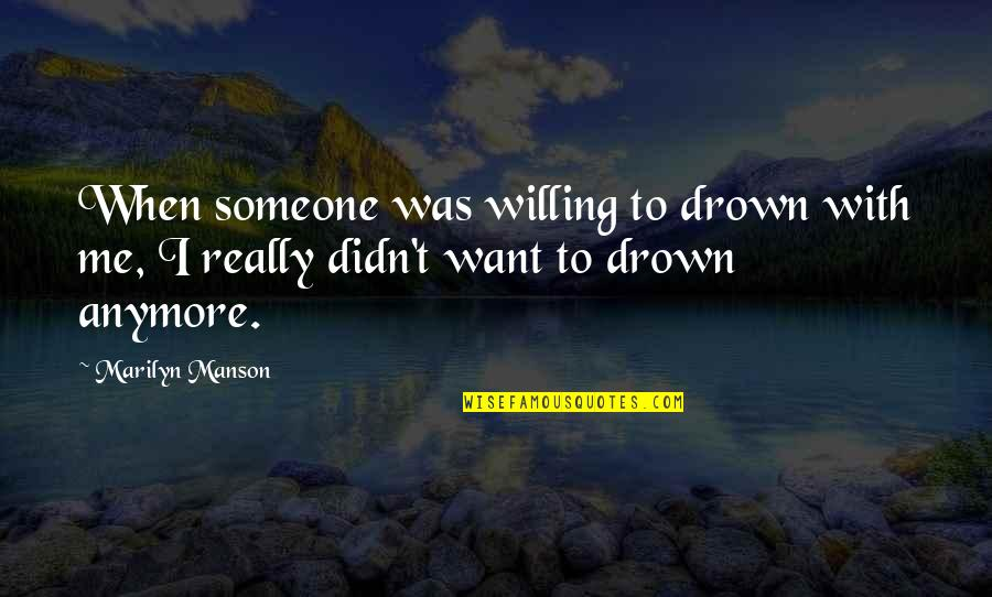 I Want Someone Quotes By Marilyn Manson: When someone was willing to drown with me,