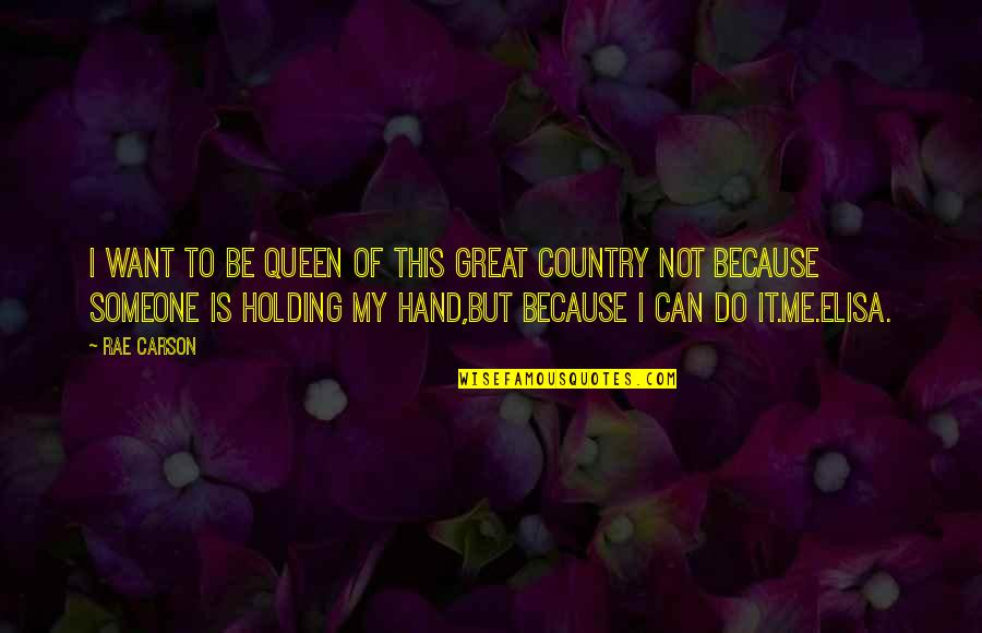 I Want Someone Quotes By Rae Carson: I want to be queen of this great