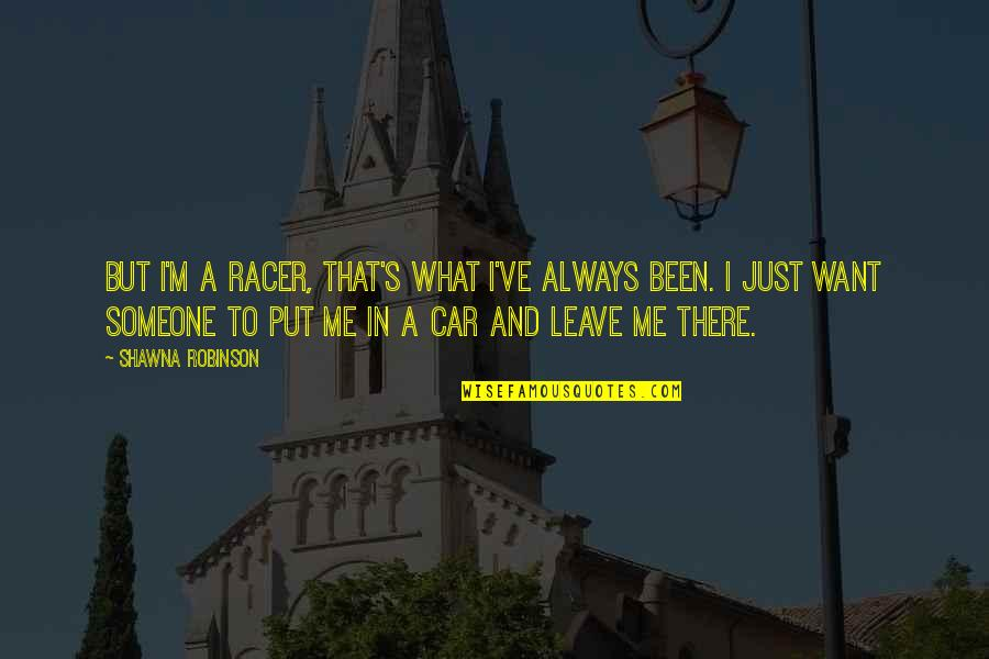 I Want Someone Quotes By Shawna Robinson: But I'm a racer, that's what I've always