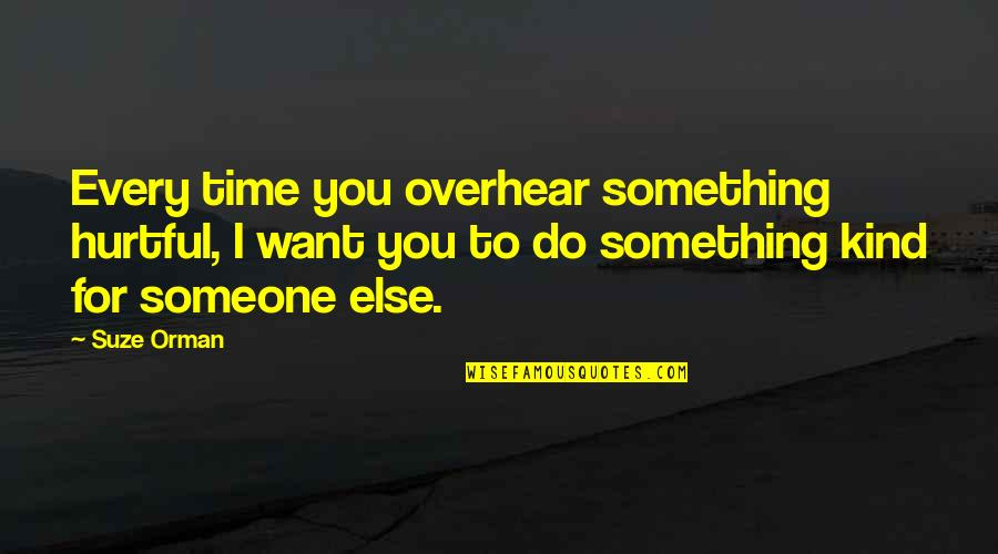 I Want Someone Quotes By Suze Orman: Every time you overhear something hurtful, I want