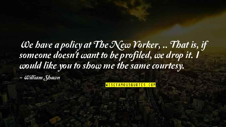 I Want Someone Quotes By William Shawn: We have a policy at The New Yorker,