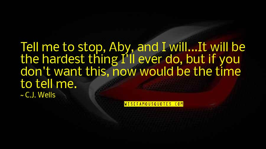 I Want Time To Stop Quotes By C.J. Wells: Tell me to stop, Aby, and I will...It