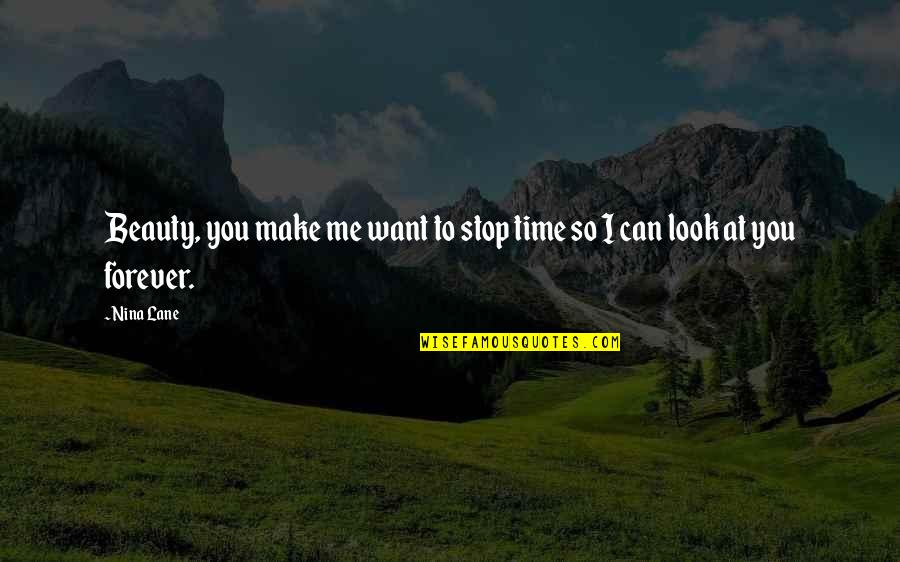 I Want Time To Stop Quotes By Nina Lane: Beauty, you make me want to stop time
