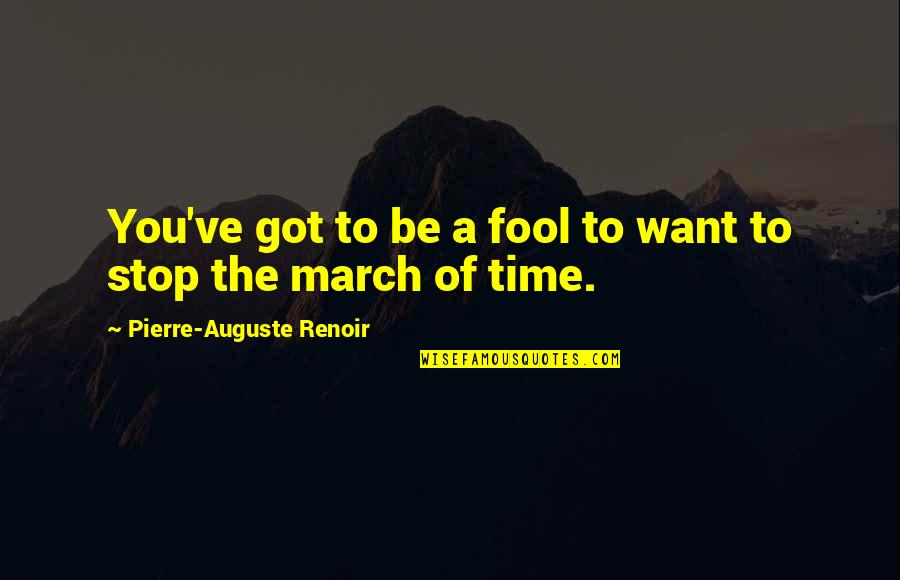 I Want Time To Stop Quotes By Pierre-Auguste Renoir: You've got to be a fool to want