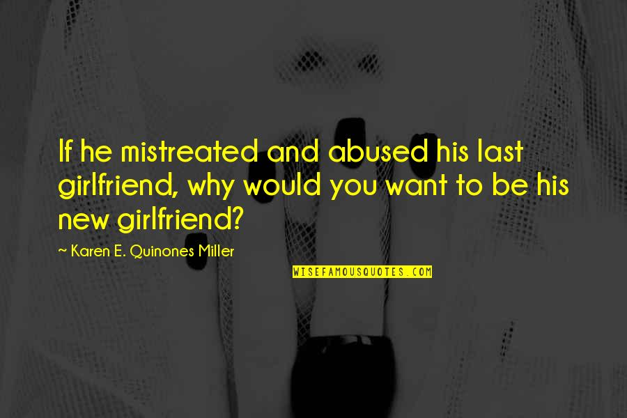 I Want To Be His Girlfriend Quotes By Karen E. Quinones Miller: If he mistreated and abused his last girlfriend,
