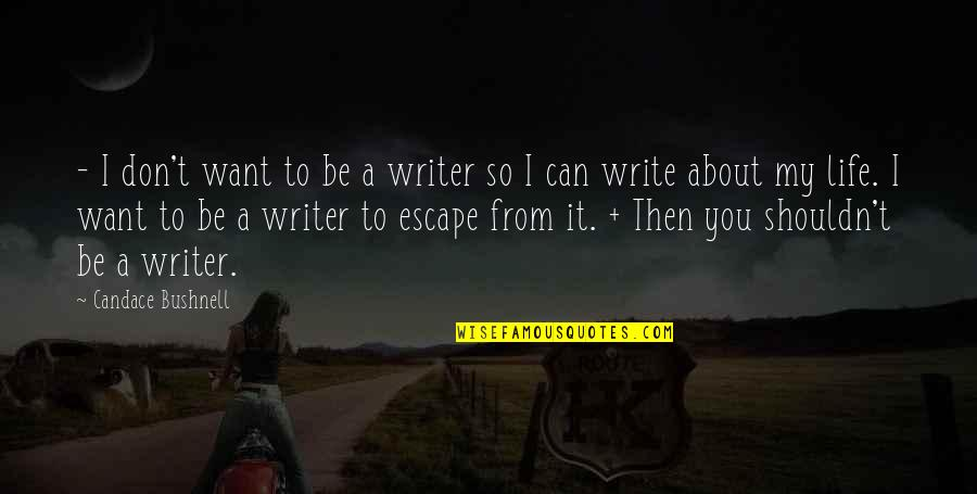 I Want To Escape My Life Quotes By Candace Bushnell: - I don't want to be a writer