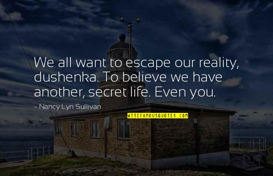 I Want To Escape My Life Quotes By Nancy Lyn Sullivan: We all want to escape our reality, dushenka.