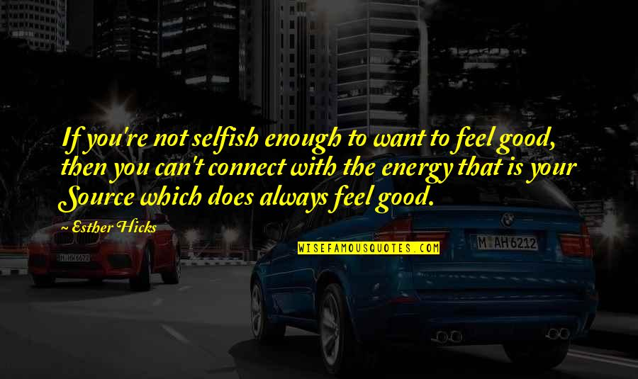 I Want To Feel Good Enough Quotes By Esther Hicks: If you're not selfish enough to want to