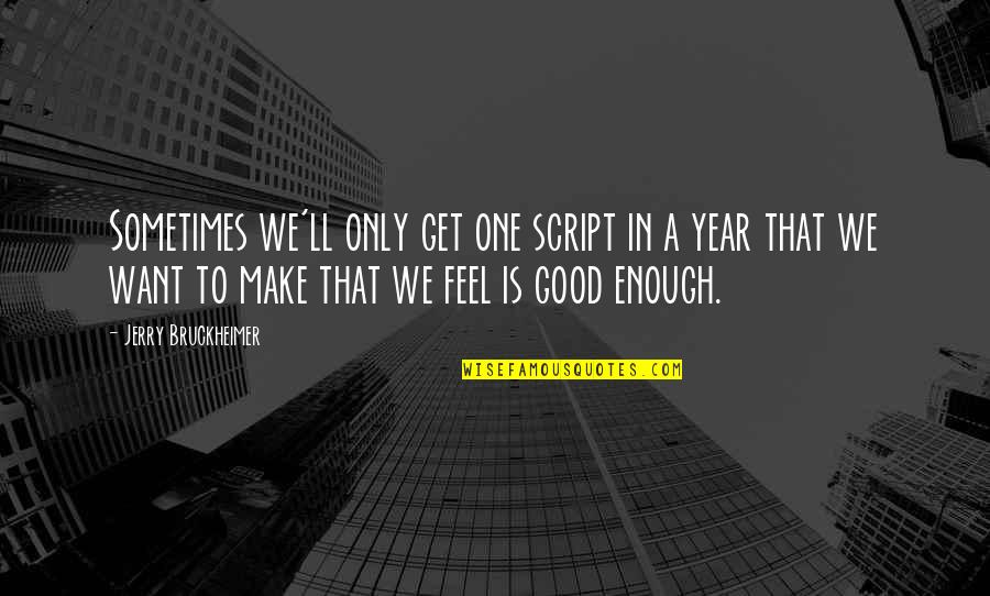 I Want To Feel Good Enough Quotes By Jerry Bruckheimer: Sometimes we'll only get one script in a