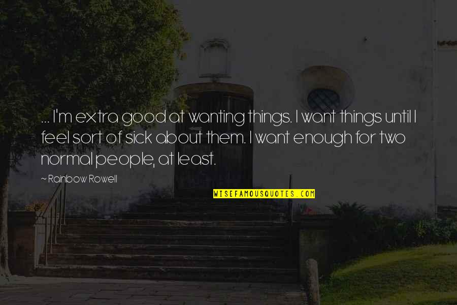 I Want To Feel Good Enough Quotes By Rainbow Rowell: ... I'm extra good at wanting things. I