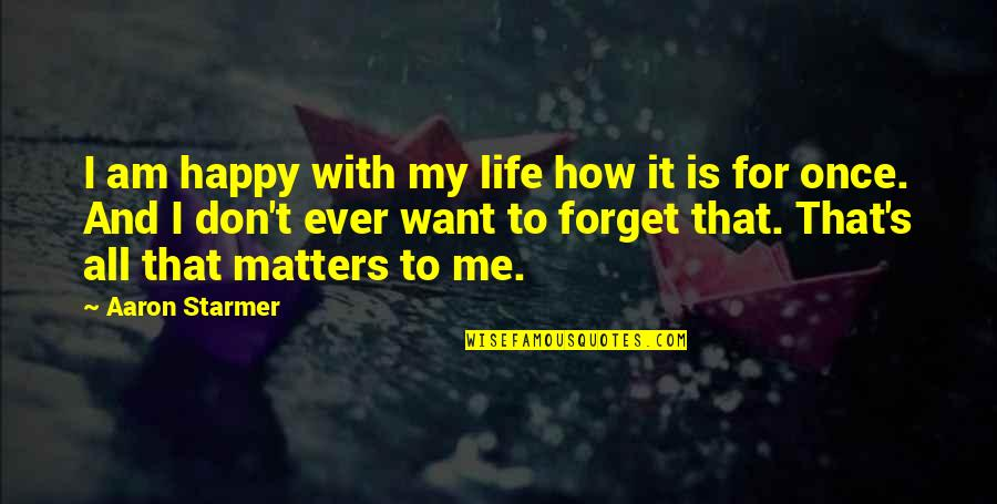 I Want To Forget Quotes By Aaron Starmer: I am happy with my life how it