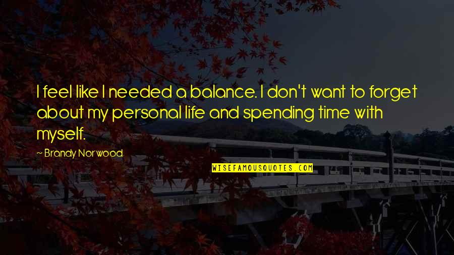 I Want To Forget Quotes By Brandy Norwood: I feel like I needed a balance. I