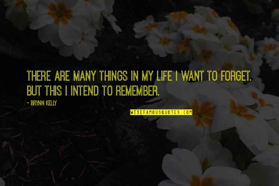 I Want To Forget Quotes By Brynn Kelly: There are many things in my life I