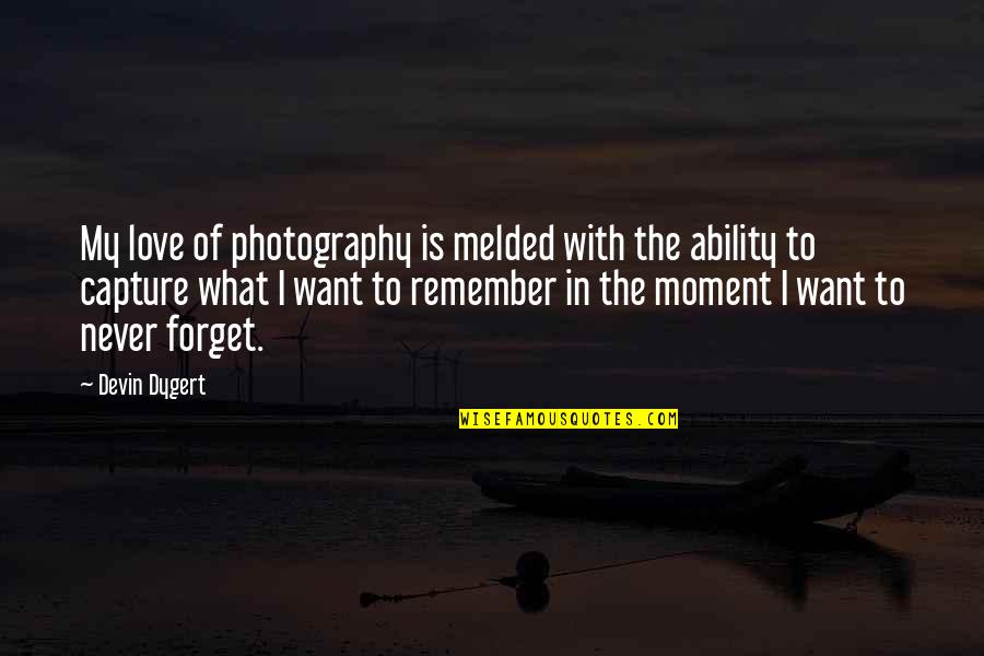 I Want To Forget Quotes By Devin Dygert: My love of photography is melded with the