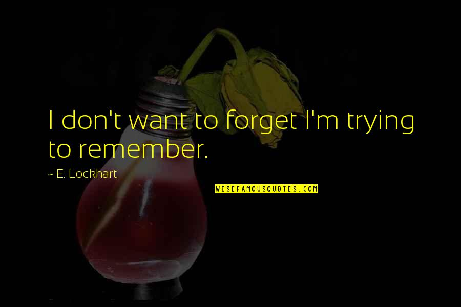 I Want To Forget Quotes By E. Lockhart: I don't want to forget I'm trying to