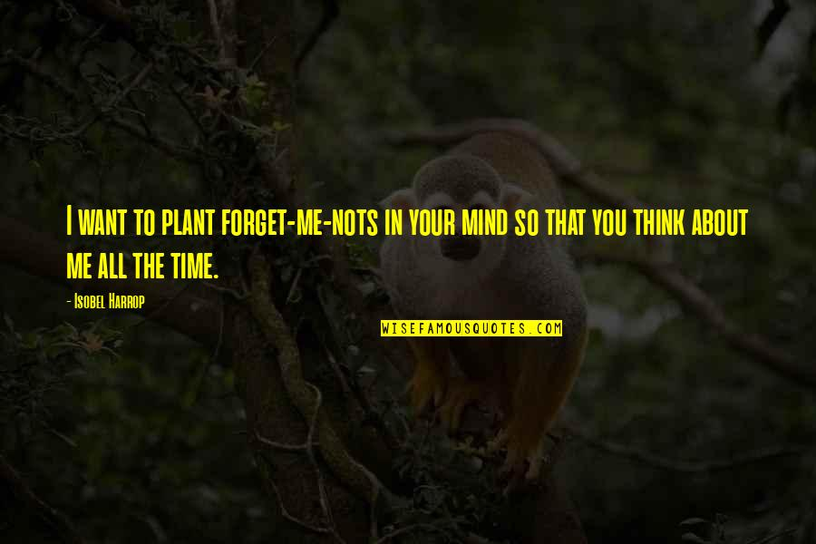 I Want To Forget Quotes By Isobel Harrop: I want to plant forget-me-nots in your mind