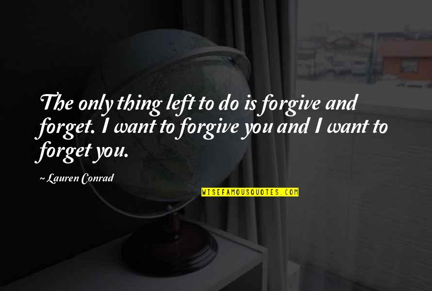 I Want To Forget Quotes By Lauren Conrad: The only thing left to do is forgive