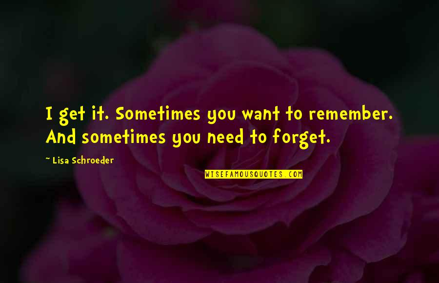 I Want To Forget Quotes By Lisa Schroeder: I get it. Sometimes you want to remember.