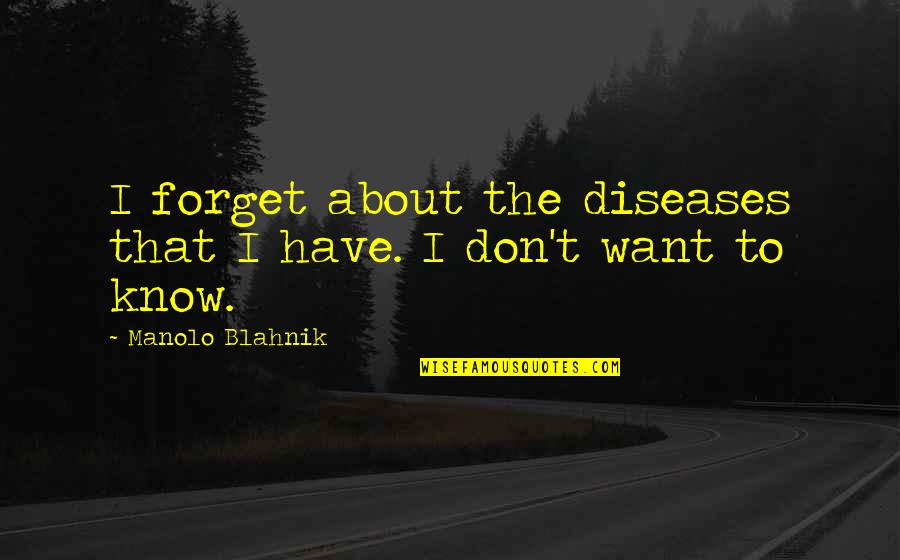 I Want To Forget Quotes By Manolo Blahnik: I forget about the diseases that I have.