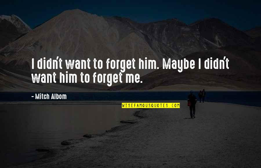 I Want To Forget Quotes By Mitch Albom: I didn't want to forget him. Maybe I