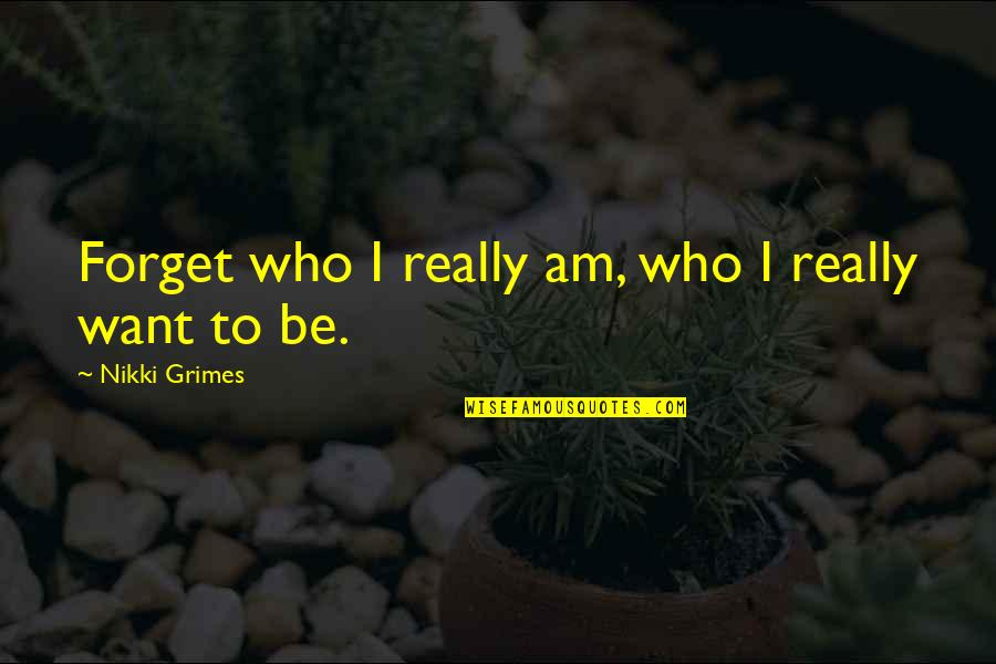 I Want To Forget Quotes By Nikki Grimes: Forget who I really am, who I really