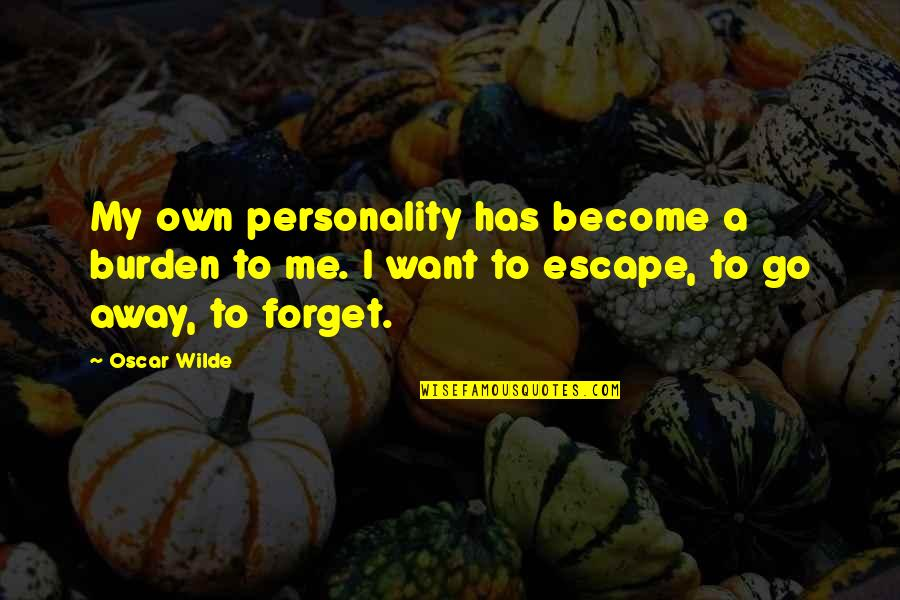 I Want To Forget Quotes By Oscar Wilde: My own personality has become a burden to