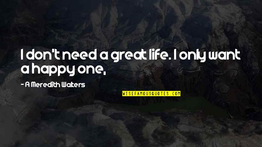 I Want U To B Happy Quotes By A Meredith Walters: I don't need a great life. I only