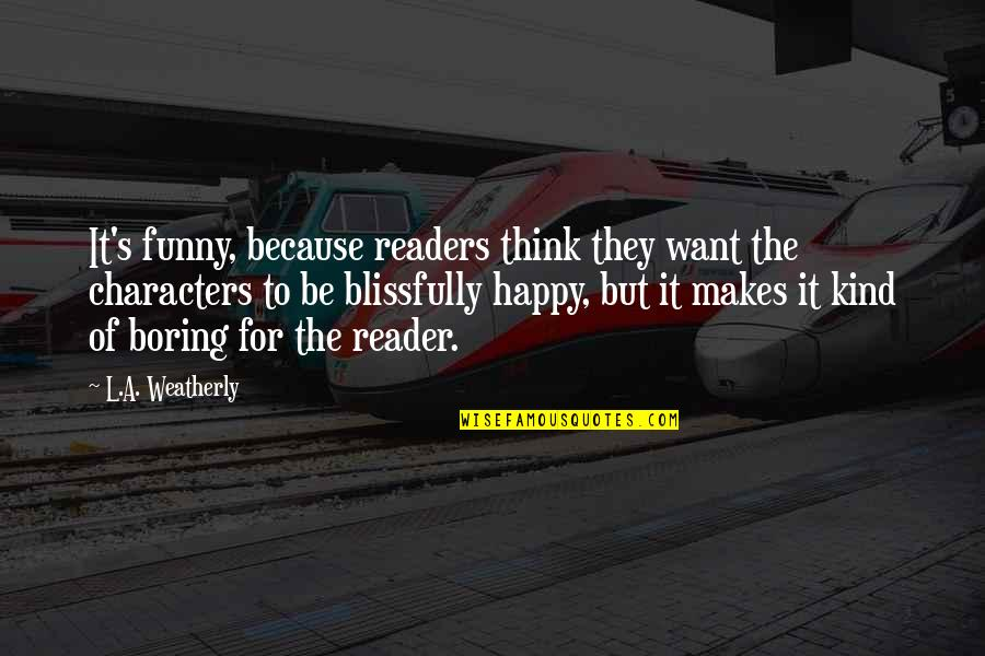 I Want U To B Happy Quotes By L.A. Weatherly: It's funny, because readers think they want the