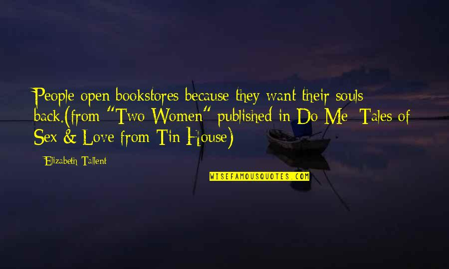 I Want You Back Because Quotes By Elizabeth Tallent: People open bookstores because they want their souls