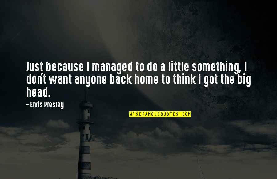 I Want You Back Because Quotes By Elvis Presley: Just because I managed to do a little