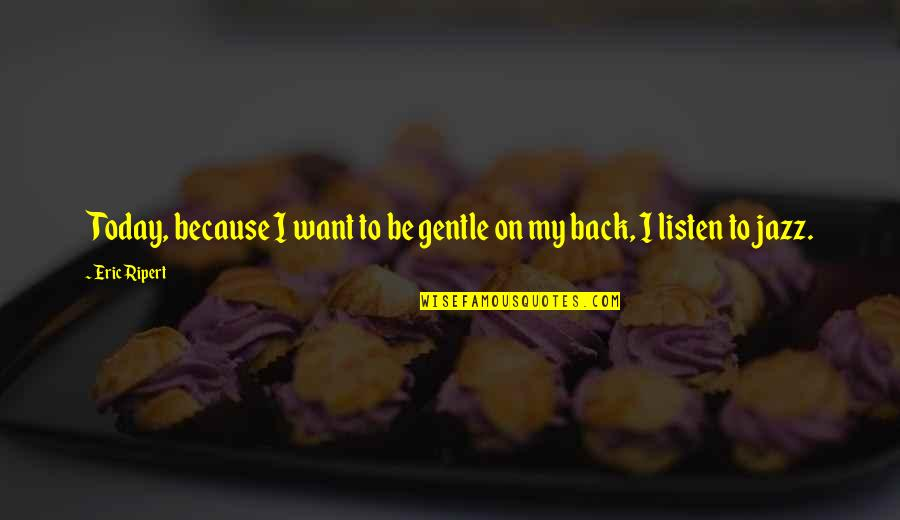 I Want You Back Because Quotes By Eric Ripert: Today, because I want to be gentle on