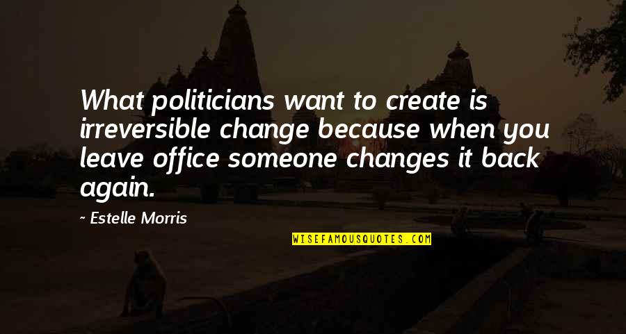 I Want You Back Because Quotes By Estelle Morris: What politicians want to create is irreversible change