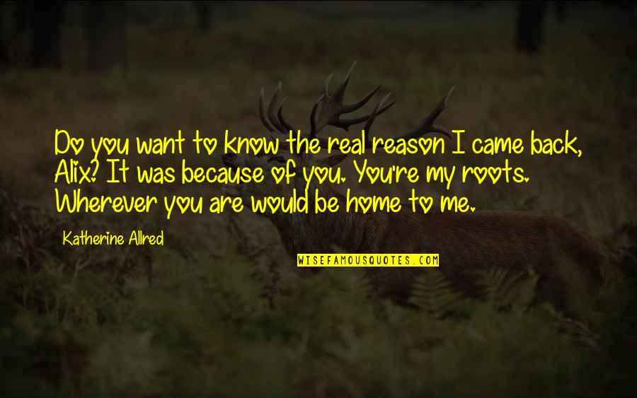 I Want You Back Because Quotes By Katherine Allred: Do you want to know the real reason