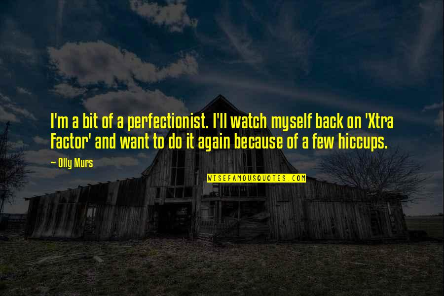 I Want You Back Because Quotes By Olly Murs: I'm a bit of a perfectionist. I'll watch