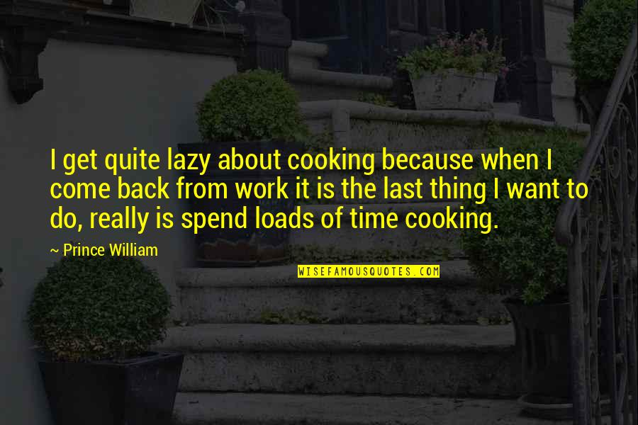 I Want You Back Because Quotes By Prince William: I get quite lazy about cooking because when