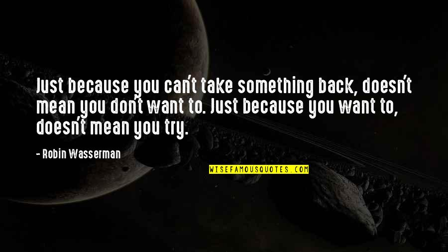 I Want You Back Because Quotes By Robin Wasserman: Just because you can't take something back, doesn't