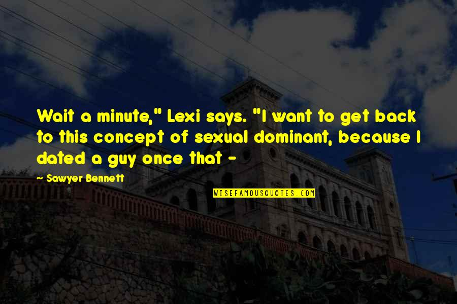 """I Want You Back Because Quotes By Sawyer Bennett: Wait a minute,"""" Lexi says. """"I want to"""