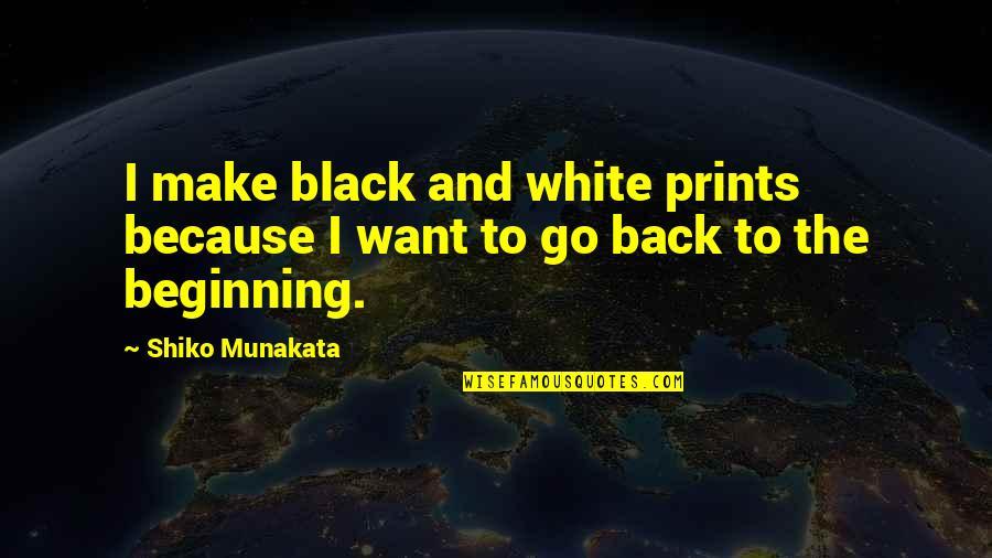 I Want You Back Because Quotes By Shiko Munakata: I make black and white prints because I