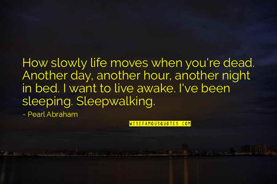 I Want You In My Bed Quotes By Pearl Abraham: How slowly life moves when you're dead. Another