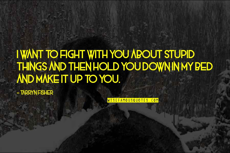 I Want You In My Bed Quotes By Tarryn Fisher: I want to fight with you about stupid