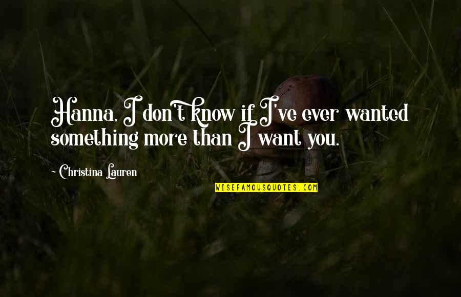 I Want You More Than You Know Quotes By Christina Lauren: Hanna, I don't know if I've ever wanted