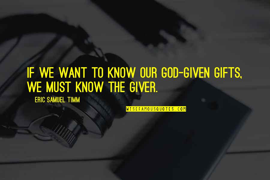 I Want You More Than You Know Quotes By Eric Samuel Timm: If we want to know our God-given gifts,