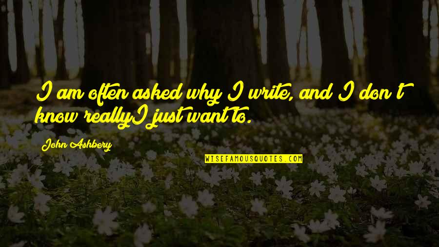 I Want You More Than You Know Quotes By John Ashbery: I am often asked why I write, and