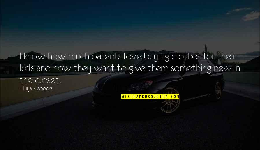 I Want You More Than You Know Quotes By Liya Kebede: I know how much parents love buying clothes