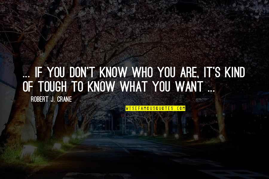 I Want You More Than You Know Quotes By Robert J. Crane: ... if you don't know who you are,