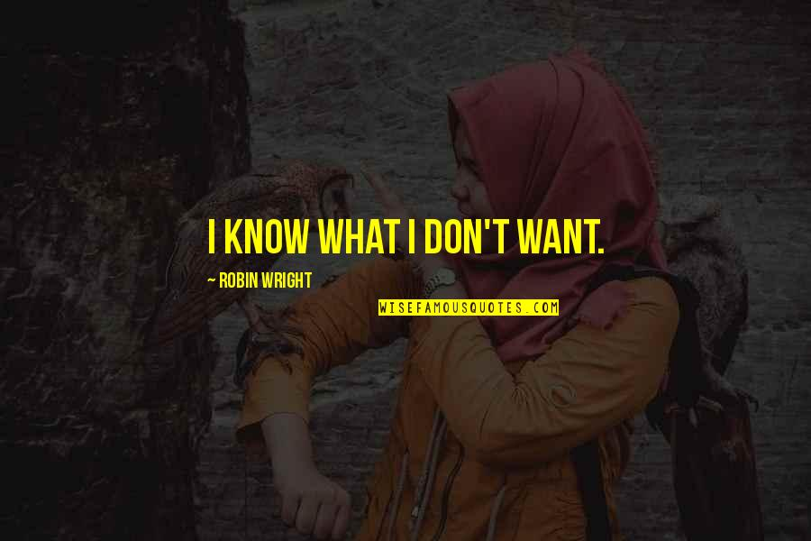 I Want You More Than You Know Quotes By Robin Wright: I know what I don't want.