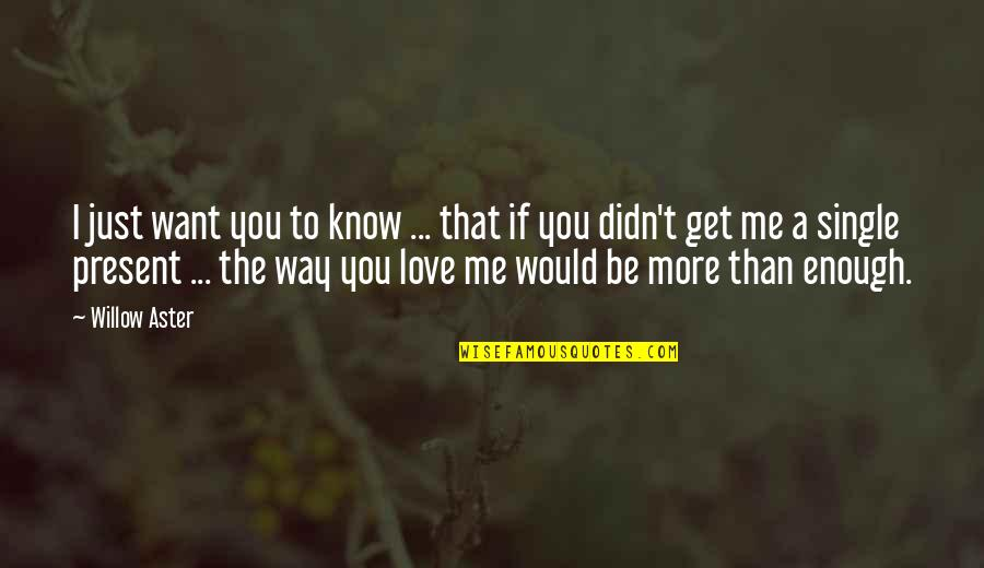 I Want You More Than You Know Quotes By Willow Aster: I just want you to know ... that