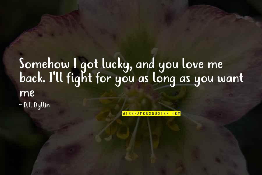 I Want You To Love Me Back Quotes By D.T. Dyllin: Somehow I got lucky, and you love me