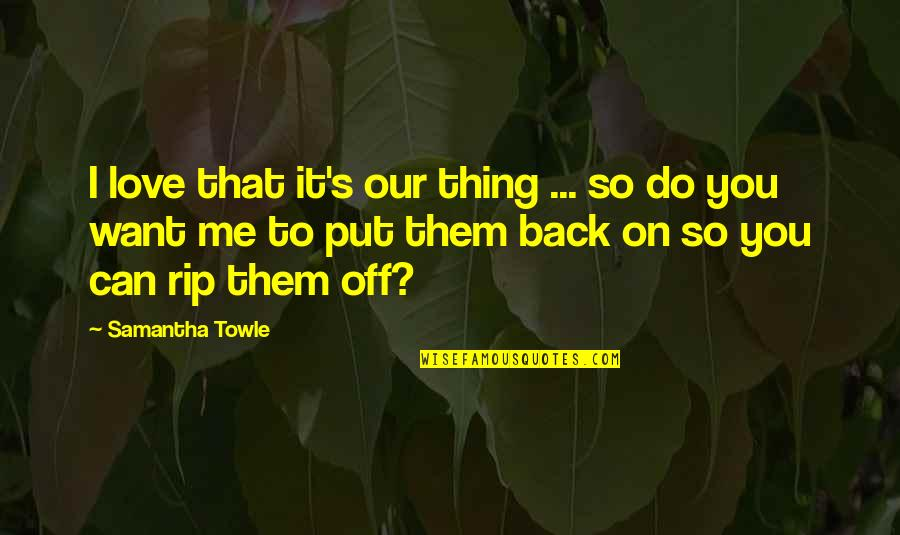 I Want You To Love Me Back Quotes By Samantha Towle: I love that it's our thing ... so